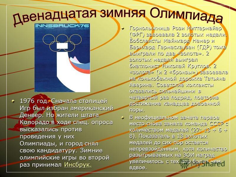 1976 год. Сначала столицей Игр был избран американский Денвер. Но жители штата Колорадо в ходе спец. опроса высказались против проведения у них Олимпиады, и город снял свою кандидатуру. Зимние олимпийские игры во второй раз принимал Инсбрук. Инсбрук.