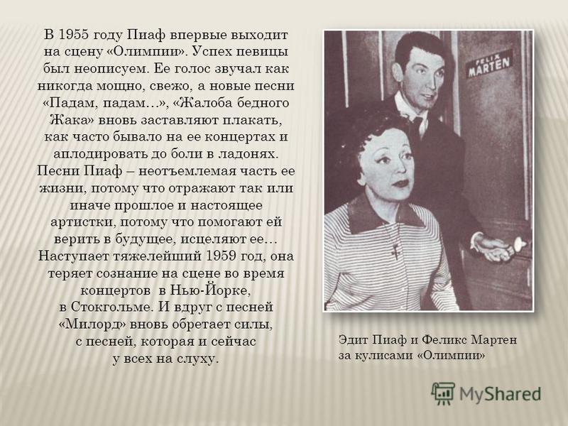 Эдит Пиаф и Феликс Мартен за кулисами «Олимпии» В 1955 году Пиаф впервые выходит на сцену «Олимпии». Успех певицы был неописуем. Ее голос звучал как никогда мощно, свежо, а новые песни «Падам, падам…», «Жалоба бедного Жака» вновь заставляют плакать,