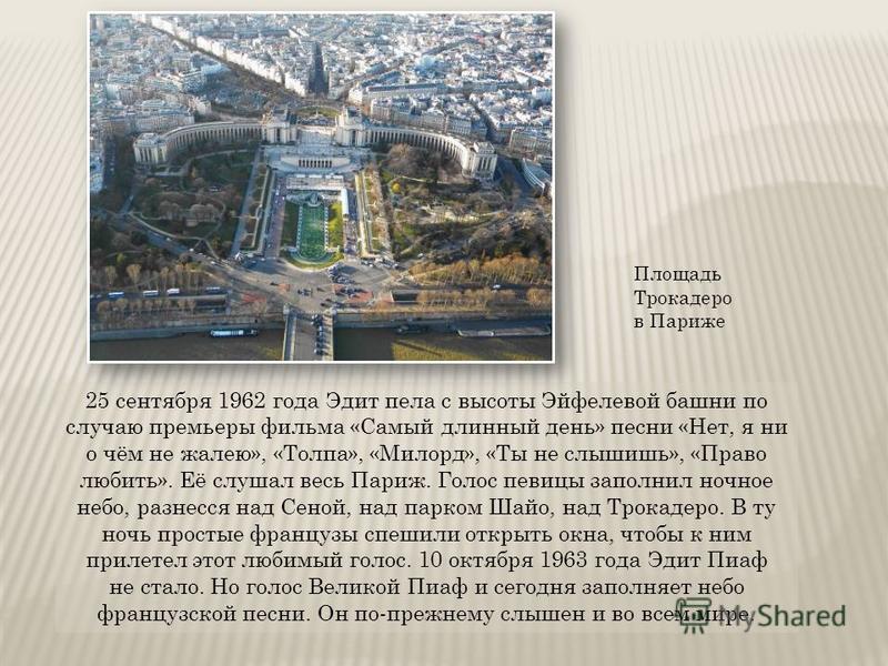 25 сентября 1962 года Эдит пела с высоты Эйфелевой башни по случаю премьеры фильма «Самый длинный день» песни «Нет, я ни о чём не жалею», «Толпа», «Милорд», «Ты не слышишь», «Право любить». Её слушал весь Париж. Голос певицы заполнил ночное небо, раз