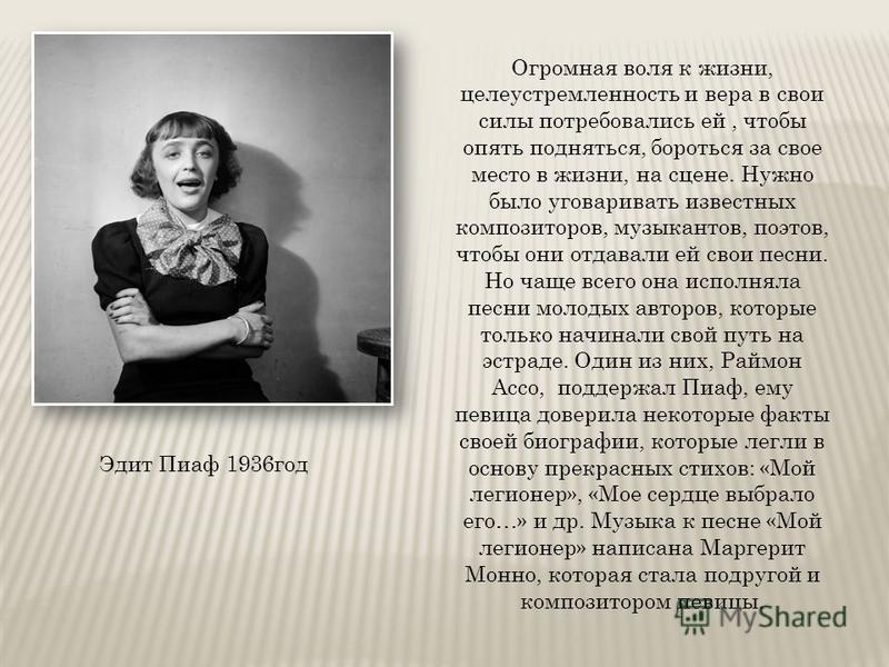 Эдит Пиаф 1936 год Огромная воля к жизни, целеустремленность и вера в свои силы потребовались ей, чтобы опять подняться, бороться за свое место в жизни, на сцене. Нужно было уговаривать известных композиторов, музыкантов, поэтов, чтобы они отдавали е