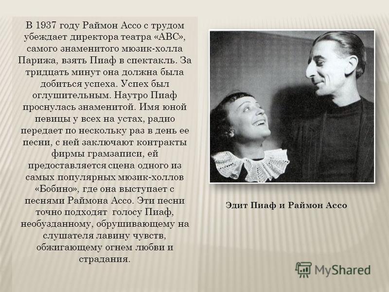 В 1937 году Раймон Ассо с трудом убеждает директора театра «АВС», самого знаменитого мюзик-холла Парижа, взять Пиаф в спектакль. За тридцать минут она должна была добиться успеха. Успех был оглушительным. Наутро Пиаф проснулась знаменитой. Имя юной п