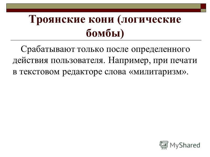 Троянские кони (логические бомбы) Срабатывают только после определенного действия пользователя. Например, при печати в текстовом редакторе слова «милитаризм».