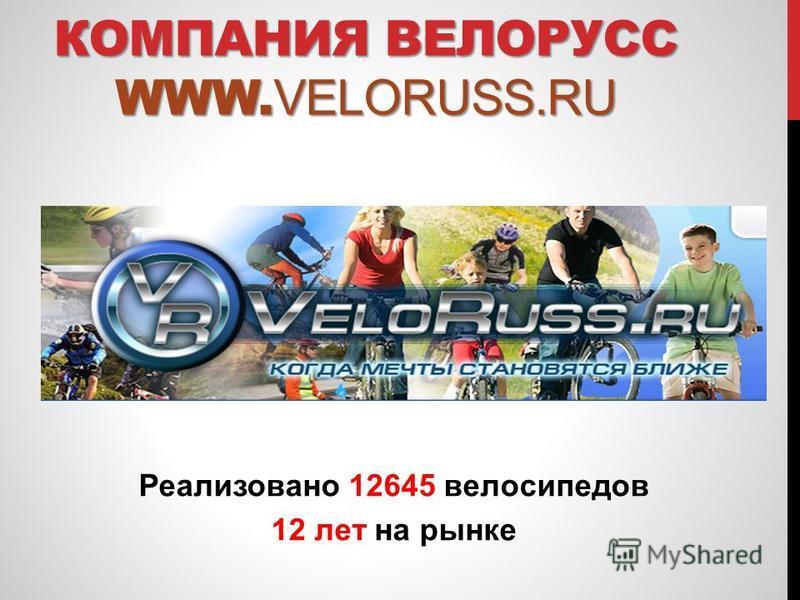 Реализовано 12645 велосипедов 12 лет на рынке КОМПАНИЯ ВЕЛОРУСС WWW. VELORUSS.RU