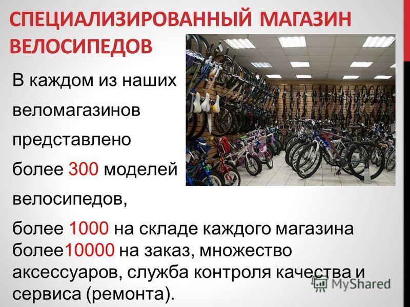 В каждом из наших веломагазинов представлено более 300 моделей велосипедов, более 1000 на складе каждого магазина более 10000 на заказ, множество аксессуаров, служба контроля качества и сервиса (ремонта). СПЕЦИАЛИЗИРОВАННЫЙ МАГАЗИН ВЕЛОСИПЕДОВ