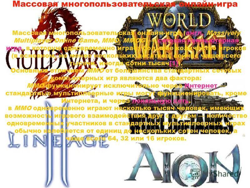 Массовая многопользовательская онлайн-игра Массовая многопользовательская онлайн-игра (англ. Massively Multiplayer Online Game, MMO, MMOG) сетевая компьютерная игра, в которую одновременно играет большое количество игроков (в основном, не менее неско