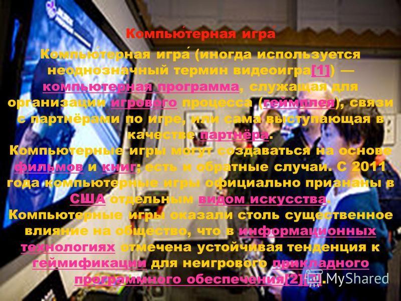 Компьютерная игра (иногда используется неоднозначный термин видеоигра[1]) компьютерная программа, служащая для организации игрового процесса (геймплея), связи с партнёрами по игре, или сама выступающая в качестве партнёра.[1] компьютерная программаиг