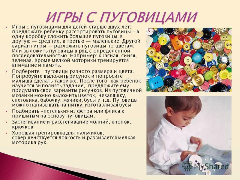 Игры с пуговицами для детей старше двух лет: предложить ребенку рассортировать пуговицы - в одну коробку сложить большие пуговицы, в другую средние, в третью маленькие. Другой вариант игры разложить пуговицы по цветам. Или выложить пуговицы в ряд с о