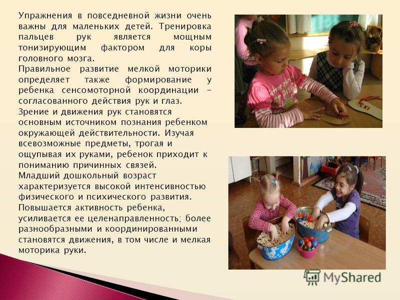 Упражнения в повседневной жизни очень важны для маленьких детей. Тренировка пальцев рук является мощным тонизирующим фактором для коры головного мозга. Правильное развитие мелкой моторики определяет также формирование у ребенка сенсомоторной координа