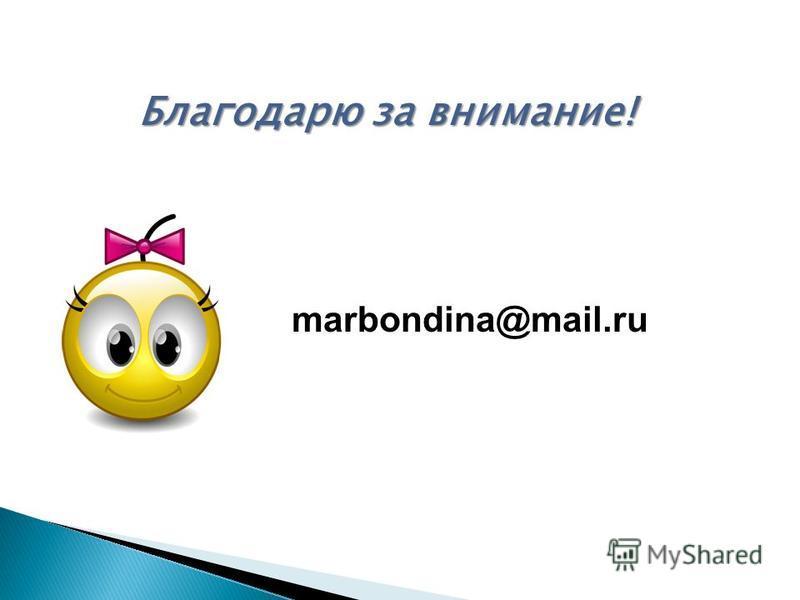 Благодарю за внимание! marbondina@mail.ru
