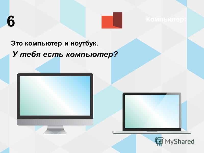 Компьютер: Это компьютер и ноутбук. У тебя есть компьютер? 6