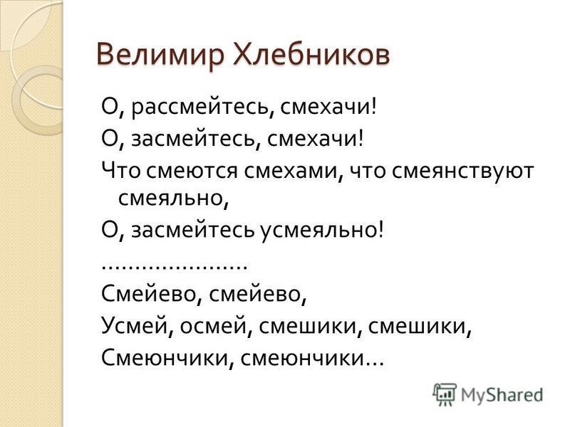 Велимир Хлебников О, рассмейтесь, смехачи ! О, засмейтесь, смехачи ! Что смеются смехами, что смеянствуют смеяльно, О, засмейтесь усмеяльно ! …………………. Смейево, смей его, Усмей, осмей, смешинки, смешинки, Смеюнчики, смеюнчики …