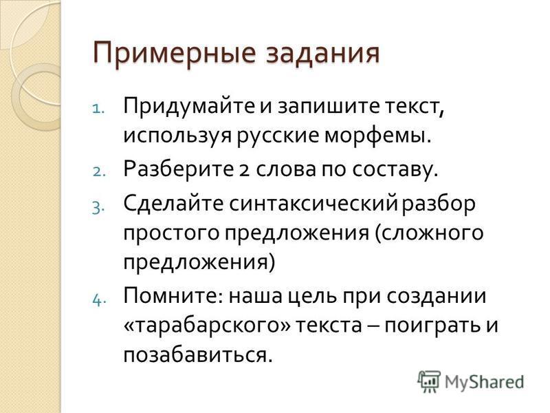 Примерные задания 1. Придумайте и запишите текст, используя русские морфемы. 2. Разберите 2 слова по составу. 3. Сделайте синтаксический разбор простого предложения ( сложного предложения ) 4. Помните : наша цель при создании « тарабарского » текста