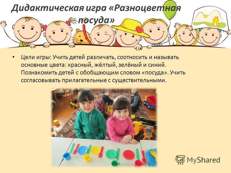 Дидактическая игра «Разноцветная посуда» Цели игры: Учить детей различать, соотносить и называть основные цвета: красный, жёлтый, зелёный и синий. Познакомить детей с обобщающим словом «посуда». Учить согласовывать прилагательные с существительными.