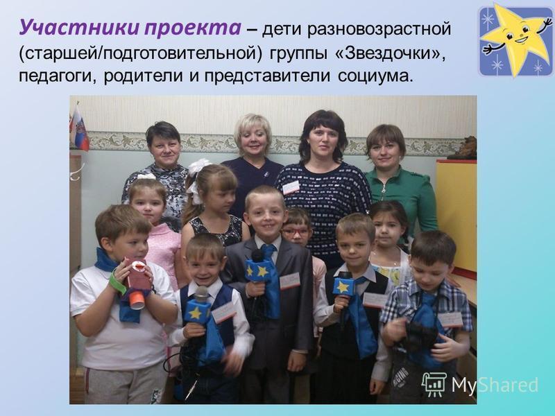 Участники проекта – дети разновозрастной (старшей/подготовительной) группы «Звездочки», педагоги, родители и представители социума.