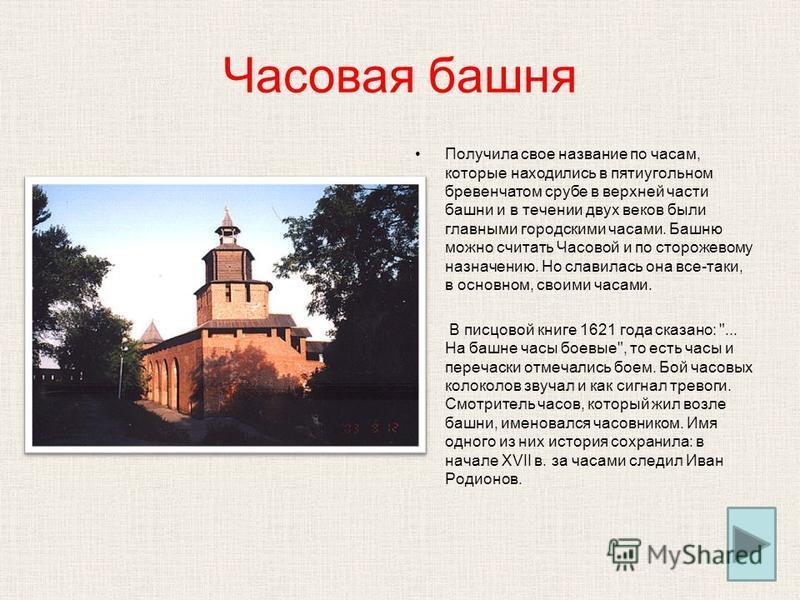 Часовая башня Получила свое название по часам, которые находились в пятиугольном бревенчатом срубе в верхней части башни и в течении двух веков были главными городскими часами. Башню можно считать Часовой и по сторожевому назначению. Но славилась она