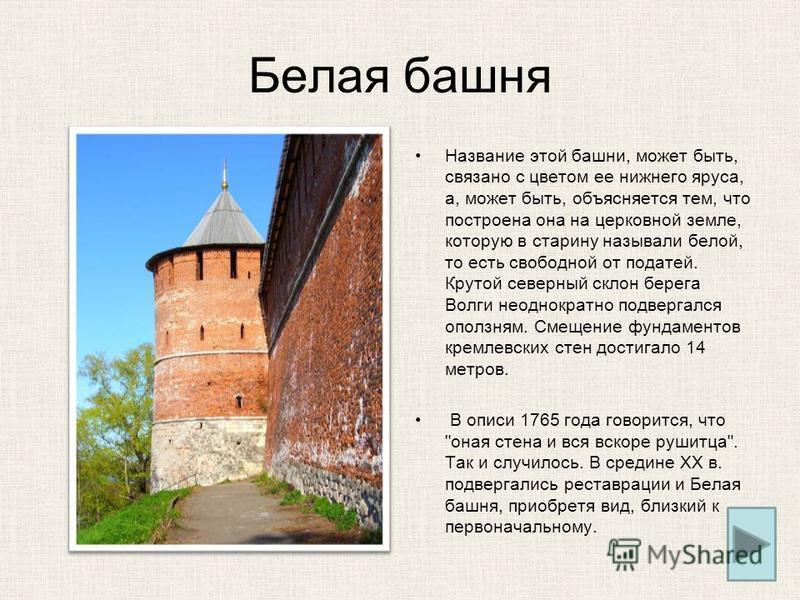 Белая башня Название этой башни, может быть, связано с цветом ее нижнего яруса, а, может быть, объясняется тем, что построена она на церковной земле, которую в старину называли белой, то есть свободной от податей. Крутой северный склон берега Волги н