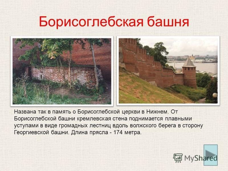 Борисоглебская башня Названа так в память о Борисоглебской церкви в Нижнем. От Борисоглебской башни кремлевская стена поднимается плавными уступами в виде громадных лестниц вдоль волжского берега в сторону Георгиевской башни. Длина прясла - 174 метра