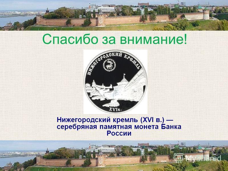Спасибо за внимание! Нижегородский кремль (XVI в.) серебряная памятная монета Банка России