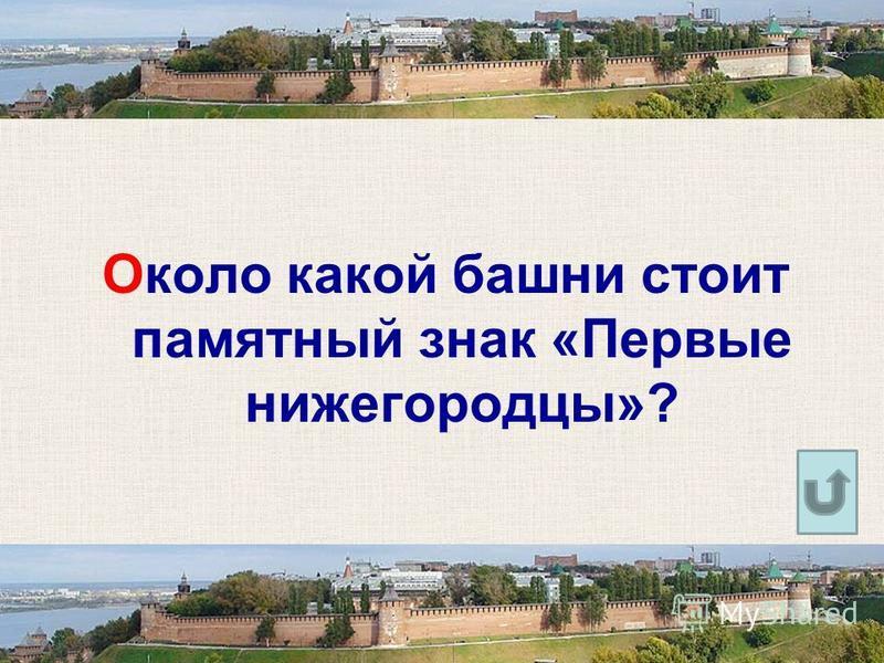 Около какой башни стоит памятный знак «Первые нижегородцы»?
