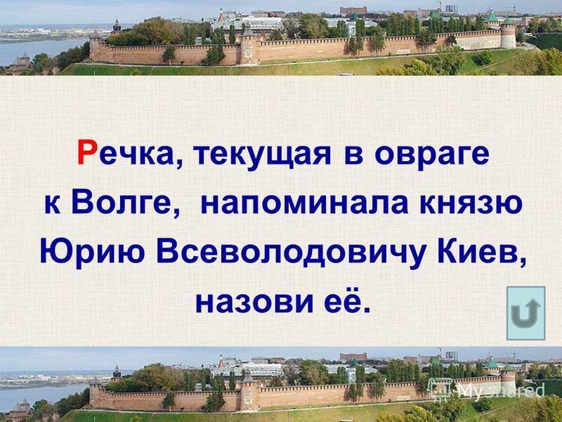 Речка, текущая в овраге к Волге, напоминала князю Юрию Всеволодовичу Киев, назови её.