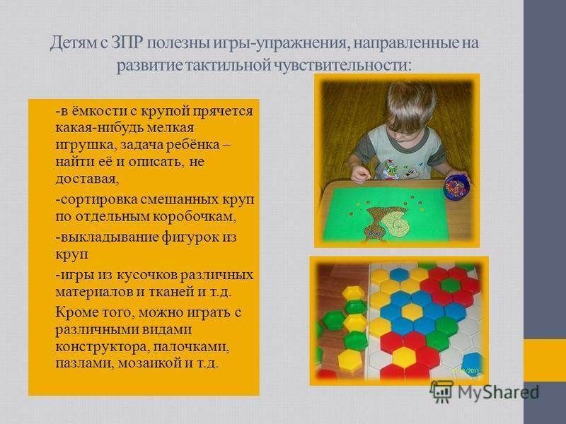 Детям с ЗПР полезны игры-упражнения, направленные на развитие тактильной чувствительности: -в ёмкости с крупой прячется какая-нибудь мелкая игрушка, задача ребёнка – найти её и описать, не доставая, -сортировка смешанных круп по отдельным коробочкам,