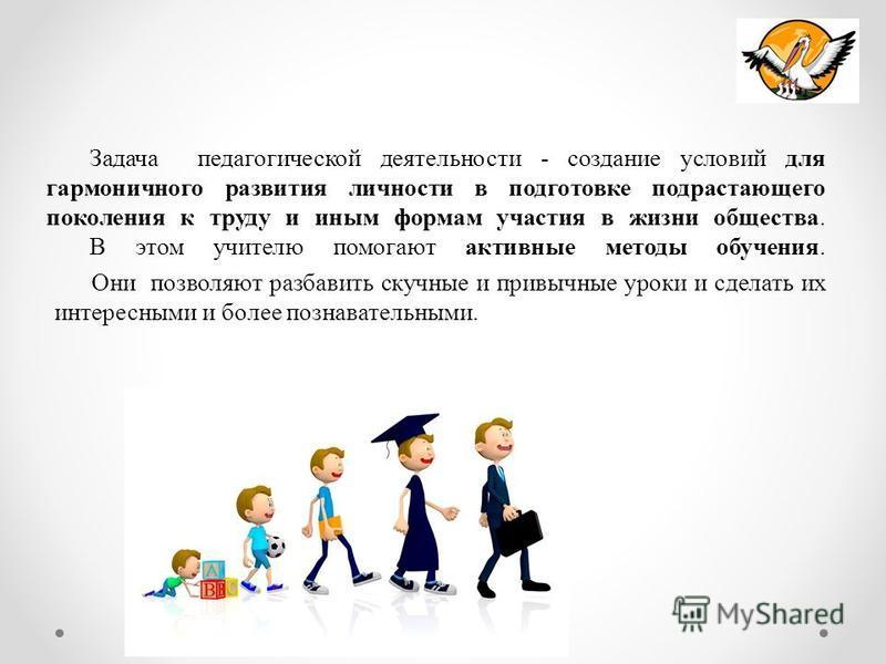 Задача педагогической деятельности - создание условий для гармоничного развития личности в подготовке подрастающего поколения к труду и иным формам участия в жизни общества. В этом учителю помогают активные методы обучения. Они позволяют разбавить ск