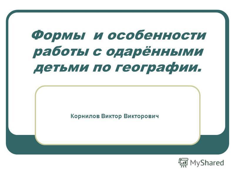 Формы и особенности работы с одарёнными детьми по географии. Корнилов Виктор Викторович