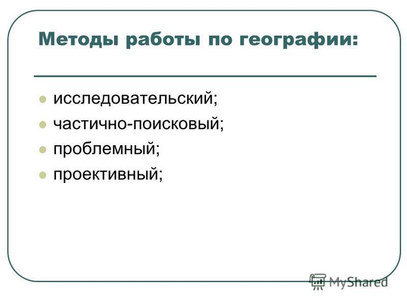 Методы работы по географии: исследовательский; частично-поисковый; проблемный; проективный;