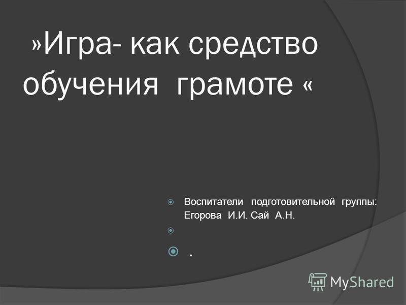 »Игра- как средство обучения грамоте « Воспитатели подготовительной группы: Егорова И.И. Сай А.Н..