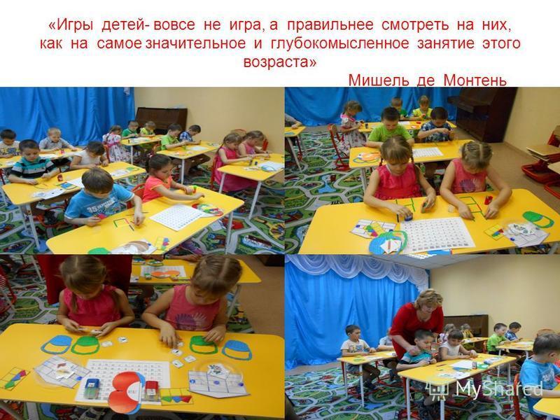 «Игры детей- вовсе не игра, а правильнее смотреть на них, как на самое значительное и глубокомысленное занятие этого возраста» Мишель де Монтень