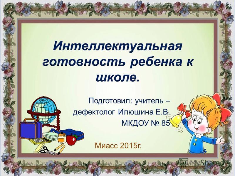 Подготовил: учитель – дефектолог Илюшина Е.В. МКДОУ 85 Миасс 2015 г.