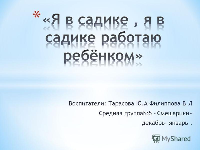 Воспитатели: Тарасова Ю.А Филиппова В.Л Средняя группа 5 «Смешарики» декабрь- январь.