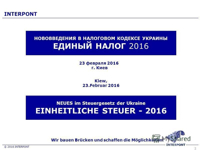 2 23 февраля 2016 г. Киев Wir bauen Brücken und schaffen die Möglichkeiten! © 2016 INTERPONT INTERPONT НОВОВВЕДЕНИЯ В НАЛОГОВОМ КОДЕКСЕ УКРАИНЫ ЕДИНЫЙ НАЛОГ 2016 NEUES im Steuergesetz der Ukraine EINHEITLICHE STEUER - 2016 Kiew, 23. Februar 2016