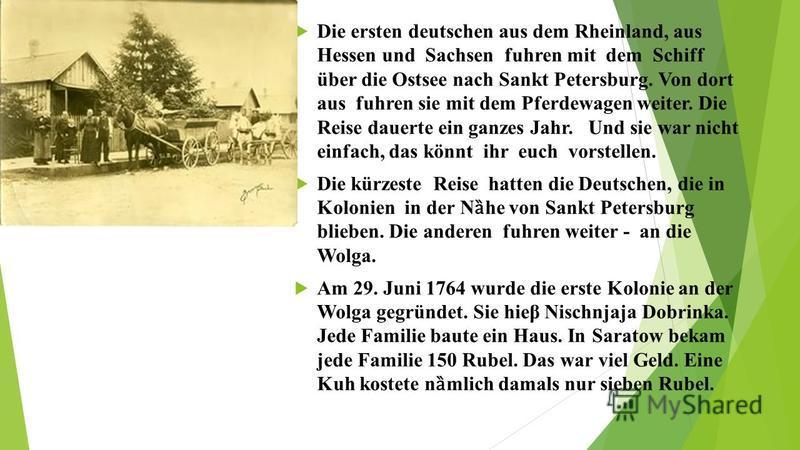 Die ersten deutschen aus dem Rheinland, aus Hessen und Sachsen fuhren mit dem Schiff über die Ostsee nach Sankt Petersburg. Von dort aus fuhren sie mit dem Pferdewagen weiter. Die Reise dauerte ein ganzes Jahr. Und sie war nicht einfach, das könnt ih