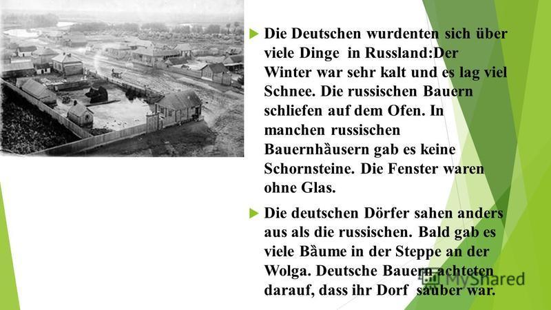 Die Deutschen wurdenten sich über viele Dinge in Russland:Der Winter war sehr kalt und es lag viel Schnee. Die russischen Bauern schliefen auf dem Ofen. In manchen russischen Bauernh ȁ usern gab es keine Schornsteine. Die Fenster waren ohne Glas. Die