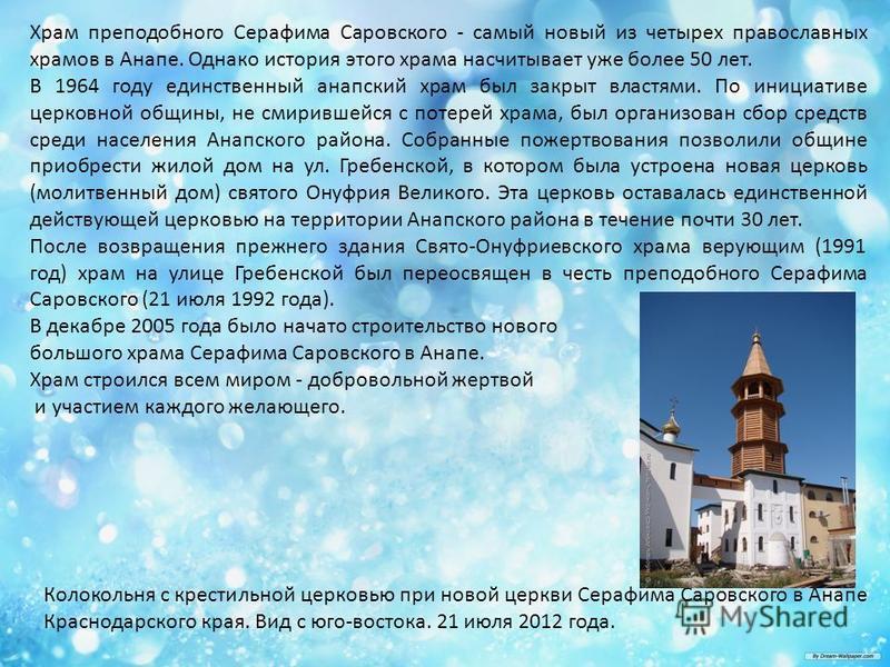 Храм преподобного Серафима Саровского - самый новый из четырех православных храмов в Анапе. Однако история этого храма насчитывает уже более 50 лет. В 1964 году единственный анапский храм был закрыт властями. По инициативе церковной общины, не смирив