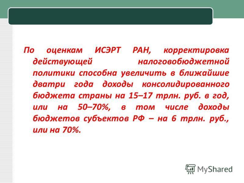 По оценкам ИСЭРТ РАН, корректировка действующей налоговобюджетной политики способна увеличить в ближайшие дватри года доходы консолидированного бюджета страны на 15–17 трлн. руб. в год, или на 50–70%, в том числе доходы бюджетов субъектов РФ – на 6