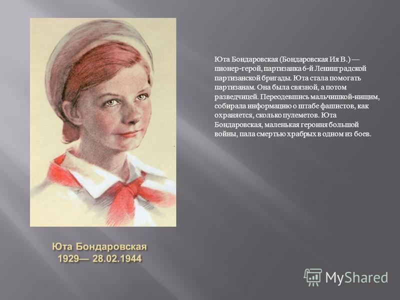 Юта Бондаровская (Бондаровская Ия В.) пионер-герой, партизанка 6-й Ленинградской партизанской бригады. Юта стала помогать партизанам. Она была связной, а потом разведчицей. Переодевшись мальчишкой-нищим, собирала информацию о штабе фашистов, как охра