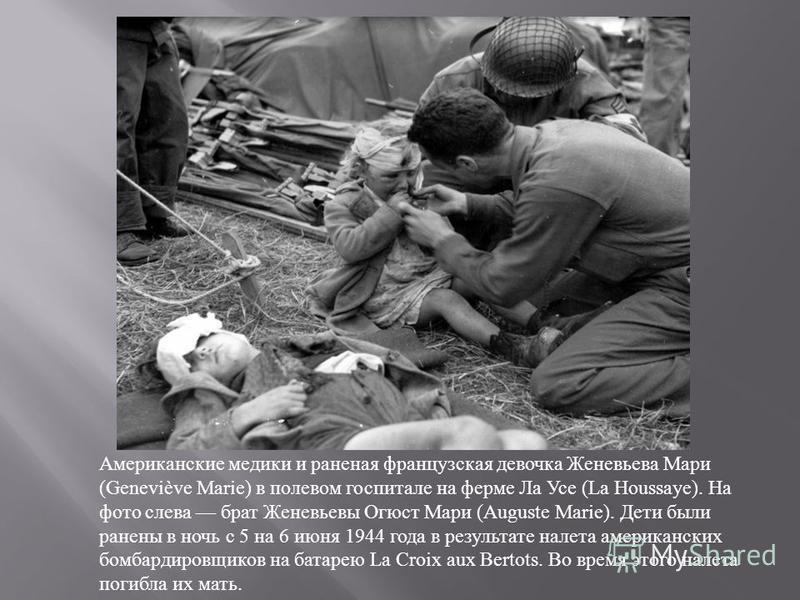 Американские медики и раненая французская девочка Женевьева Мари (Geneviève Marie) в полевом госпитале на ферме Ла Усе (La Houssaye). На фото слева брат Женевьевы Огюст Мари (Auguste Marie). Дети были ранены в ночь с 5 на 6 июня 1944 года в результат