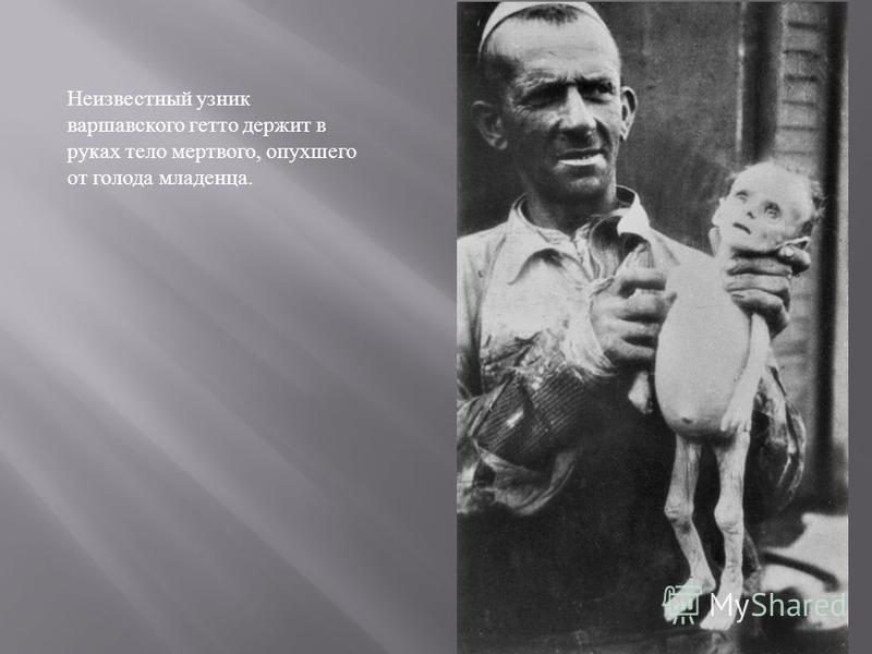 Неизвестный узник варшавского гетто держит в руках тело мертвого, опухшего от голода младенца.