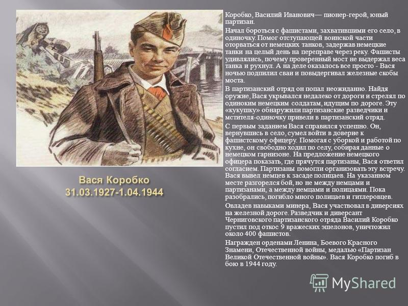 Коробко, Василий Иванович пионер-герой, юный партизан. Начал бороться с фашистами, захватившими его село, в одиночку. Помог отступающей воинской части оторваться от немецких танков, задержав немецкие танки на целый день на переправе через реку. Фашис