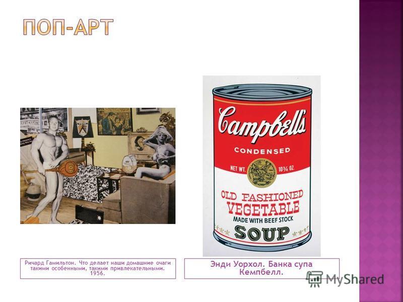 Ричард Гамильтон. Что делает наши домашние очаги такими особенными, такими привлекательными. 1956. Энди Уорхол. Банка супа Кемпбелл.