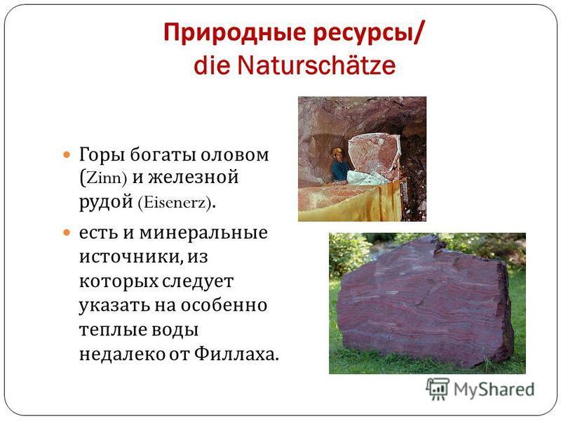 Природные ресурсы / die Naturschätze Горы богаты оловом (Zinn) и железной рудой (Eisenerz). есть и минеральные источники, из которых следует указать на особенно теплые воды недалеко от Филлаха.