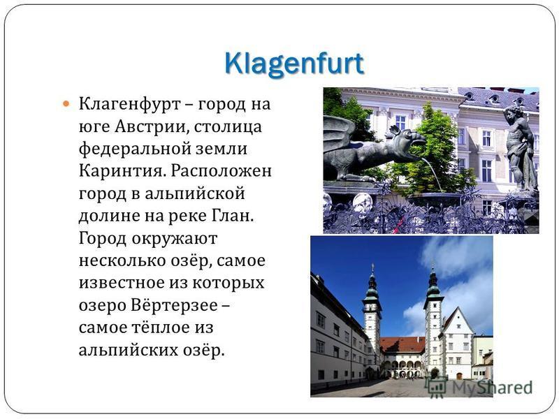 Klagenfurt Клагенфурт – город на юге Австрии, столица федеральной земли Каринтия. Расположен город в альпийской долине на реке Глан. Город окружают несколько озёр, самое известное из которых озеро Вёртерзее – самое тёплое из альпийских озёр.