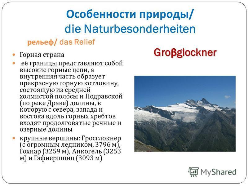 Особенности природы / die Naturbesonderheiten рельеф / das Relief Gro β glockner Горная страна её границы представляют собой высокие горные цепи, а внутренняя часть образует прекрасную горную котловину, состоящую из средней холмистой полосы и Подравс