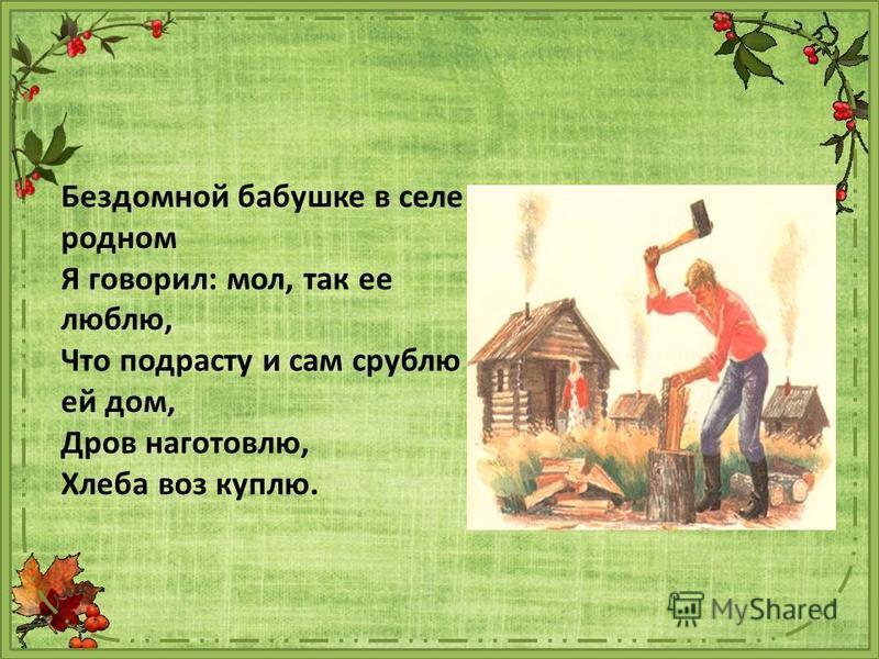 Бездомной бабушке в селе родном Я говорил: мол, так ее люблю, Что подрасту и сам срублю ей дом, Дров наготовлю, Хлеба воз куплю.