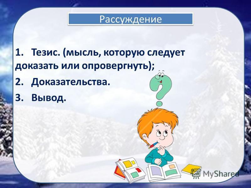 Рассуждение 1. Тезис. (мысль, которую следует доказать или опровергнуть); 2. Доказательства. 3. Вывод.