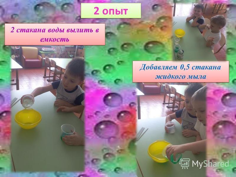 2 опыт 2 стакана воды вылить в емкость Добавляем 0,5 стакана жидкого мыла