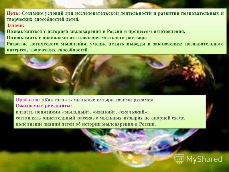 Цель: Создание условий для исследовательской деятельности и развития познавательных и творческих способностей детей. Задачи: Познакомиться с историей мыловарения в России и процессом изготовления. Познакомить с правилами изготовления мыльного раствор