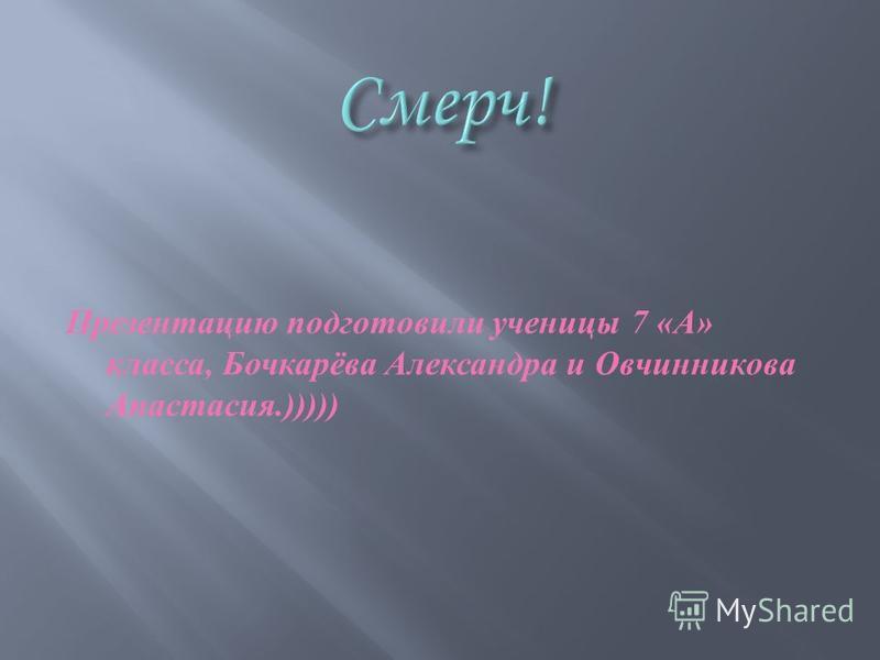 Презентацию подготовили ученицы 7 « А » класса, Бочкарёва Александра и Овчинникова Анастасия.)))))